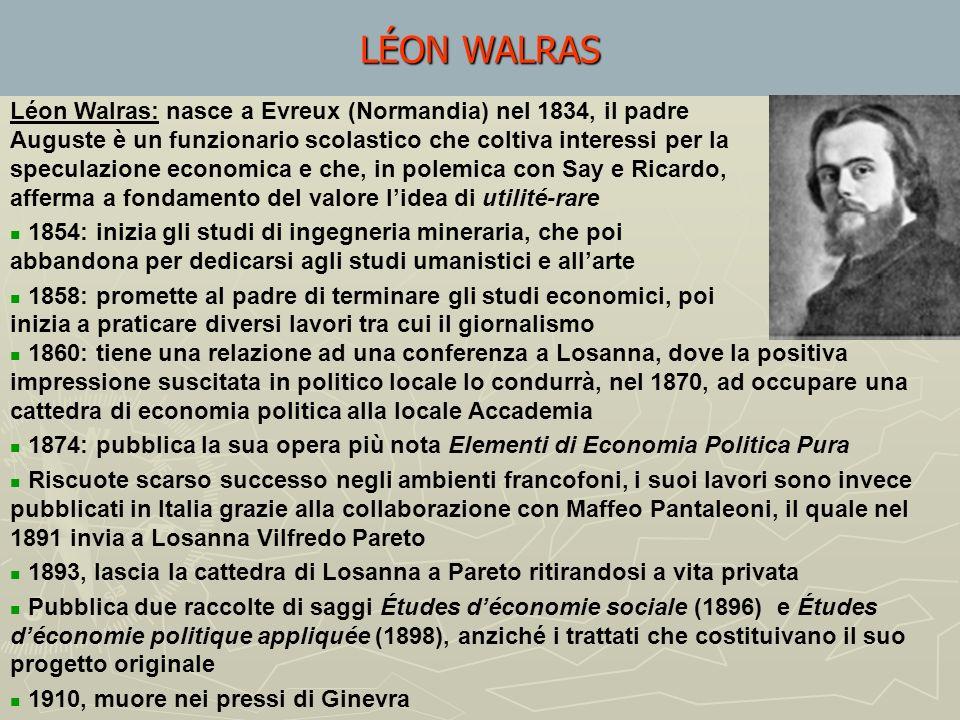 Léon Walras: nasce a Evreux (Normandia) nel 1834, il padre Auguste è un funzionario scolastico che coltiva interessi per la speculazione economica e che, in polemica con Say e Ricardo, afferma a fondamento del valore lidea di utilité-rare 1854: inizia gli studi di ingegneria mineraria, che poi abbandona per dedicarsi agli studi umanistici e allarte 1858: promette al padre di terminare gli studi economici, poi inizia a praticare diversi lavori tra cui il giornalismo LÉON WALRAS 1860: tiene una relazione ad una conferenza a Losanna, dove la positiva impressione suscitata in politico locale lo condurrà, nel 1870, ad occupare una cattedra di economia politica alla locale Accademia 1874: pubblica la sua opera più nota Elementi di Economia Politica Pura Riscuote scarso successo negli ambienti francofoni, i suoi lavori sono invece pubblicati in Italia grazie alla collaborazione con Maffeo Pantaleoni, il quale nel 1891 invia a Losanna Vilfredo Pareto 1893, lascia la cattedra di Losanna a Pareto ritirandosi a vita privata Pubblica due raccolte di saggi Études déconomie sociale (1896) e Études déconomie politique appliquée (1898), anziché i trattati che costituivano il suo progetto originale 1910, muore nei pressi di Ginevra