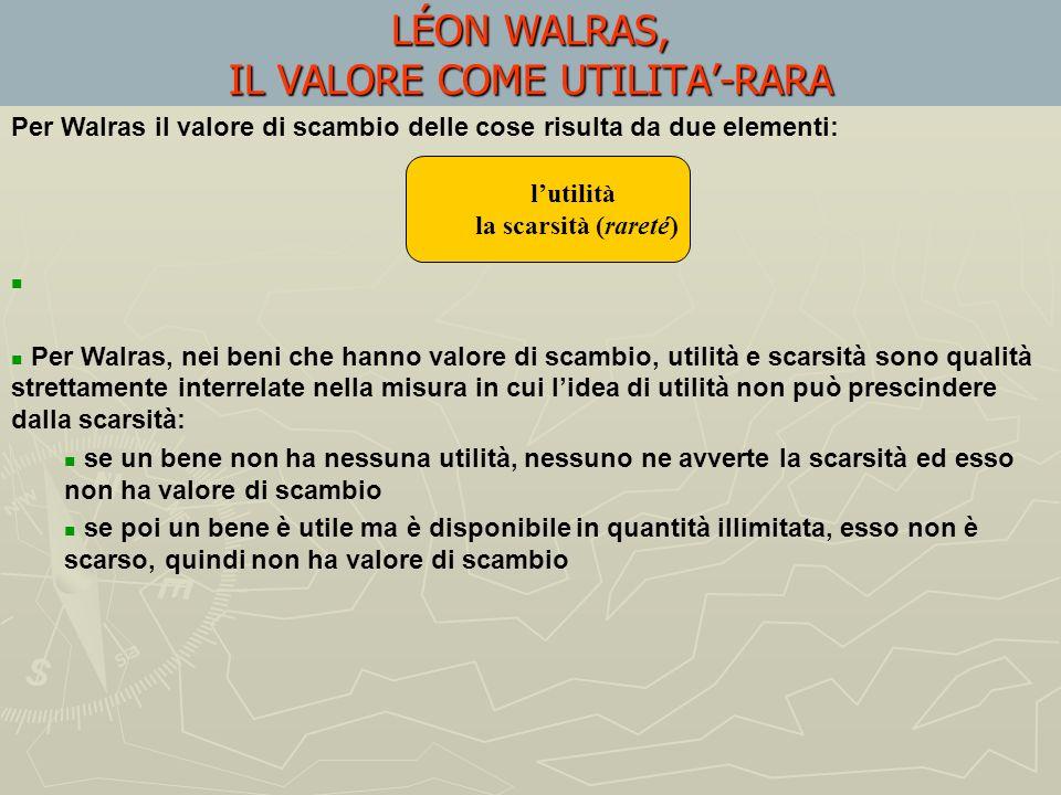 LÉON WALRAS, B) IL VALORE COME UTILITA-RARA Secondo Walras non esistono prodotti che possano essere moltiplicati indefinitamente Tutte le cose che cos
