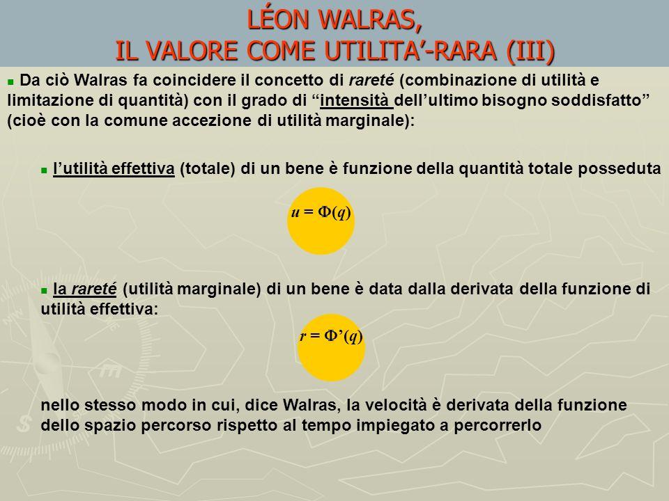 LÉON WALRAS, IL VALORE COME UTILITA-RARA (III) Da ciò Walras fa coincidere il concetto di rareté (combinazione di utilità e limitazione di quantità) con il grado di intensità dellultimo bisogno soddisfatto (cioè con la comune accezione di utilità marginale): lutilità effettiva (totale) di un bene è funzione della quantità totale posseduta la rareté (utilità marginale) di un bene è data dalla derivata della funzione di utilità effettiva: nello stesso modo in cui, dice Walras, la velocità è derivata della funzione dello spazio percorso rispetto al tempo impiegato a percorrerlo u = (q) r = (q)