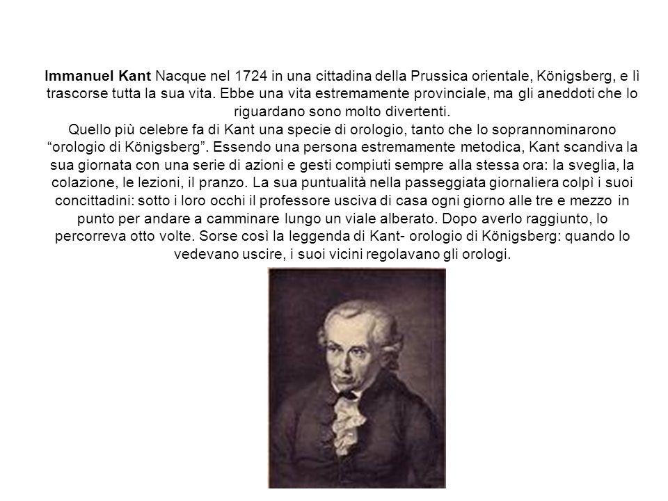 Immanuel Kant Nacque nel 1724 in una cittadina della Prussica orientale, Königsberg, e lì trascorse tutta la sua vita. Ebbe una vita estremamente prov