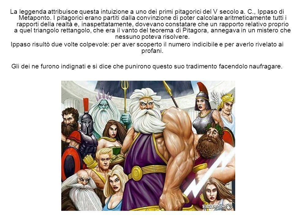 La leggenda attribuisce questa intuizione a uno dei primi pitagorici del V secolo a. C., Ippaso di Metaponto. I pitagorici erano partiti dalla convinz
