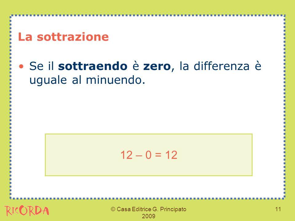 © Casa Editrice G. Principato 2009 11 La sottrazione Se il sottraendo è zero, la differenza è uguale al minuendo. 12 – 0 = 12