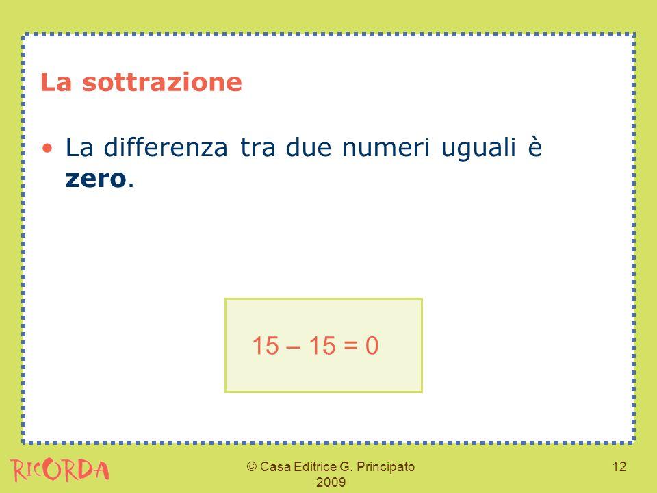 © Casa Editrice G. Principato 2009 12 La sottrazione La differenza tra due numeri uguali è zero. 15 – 15 = 0