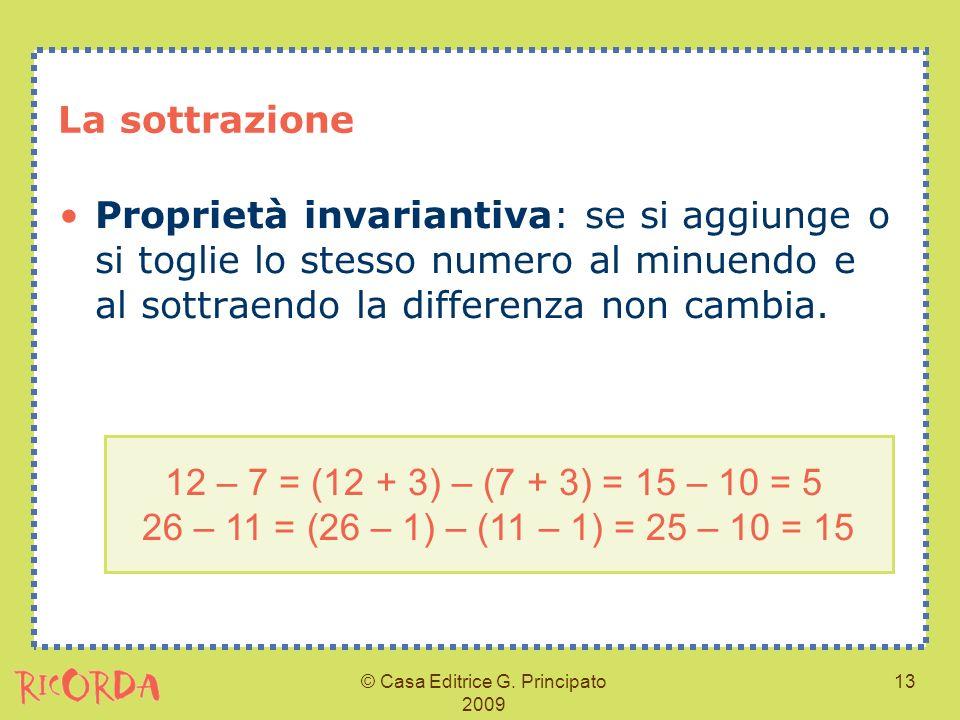 © Casa Editrice G. Principato 2009 13 La sottrazione Proprietà invariantiva: se si aggiunge o si toglie lo stesso numero al minuendo e al sottraendo l