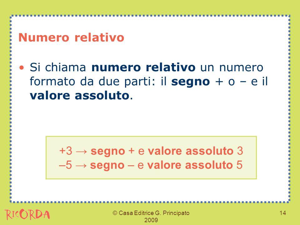 © Casa Editrice G. Principato 2009 14 Numero relativo Si chiama numero relativo un numero formato da due parti: il segno + o – e il valore assoluto. +