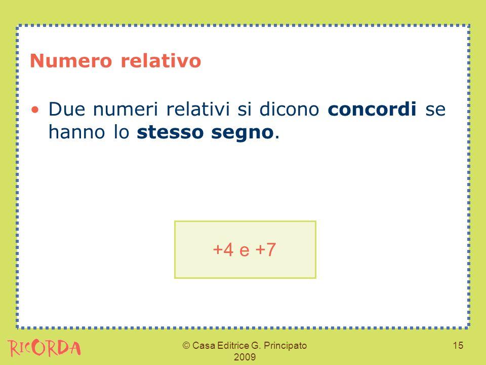 © Casa Editrice G. Principato 2009 15 Numero relativo Due numeri relativi si dicono concordi se hanno lo stesso segno. +4 e +7