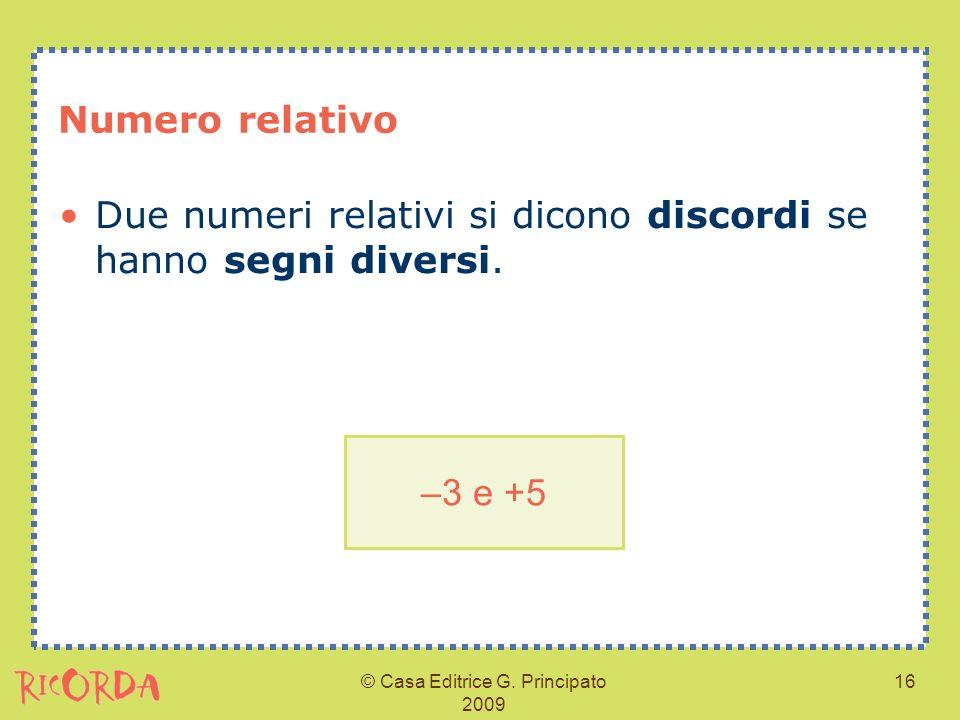 © Casa Editrice G. Principato 2009 16 Numero relativo Due numeri relativi si dicono discordi se hanno segni diversi. –3 e +5