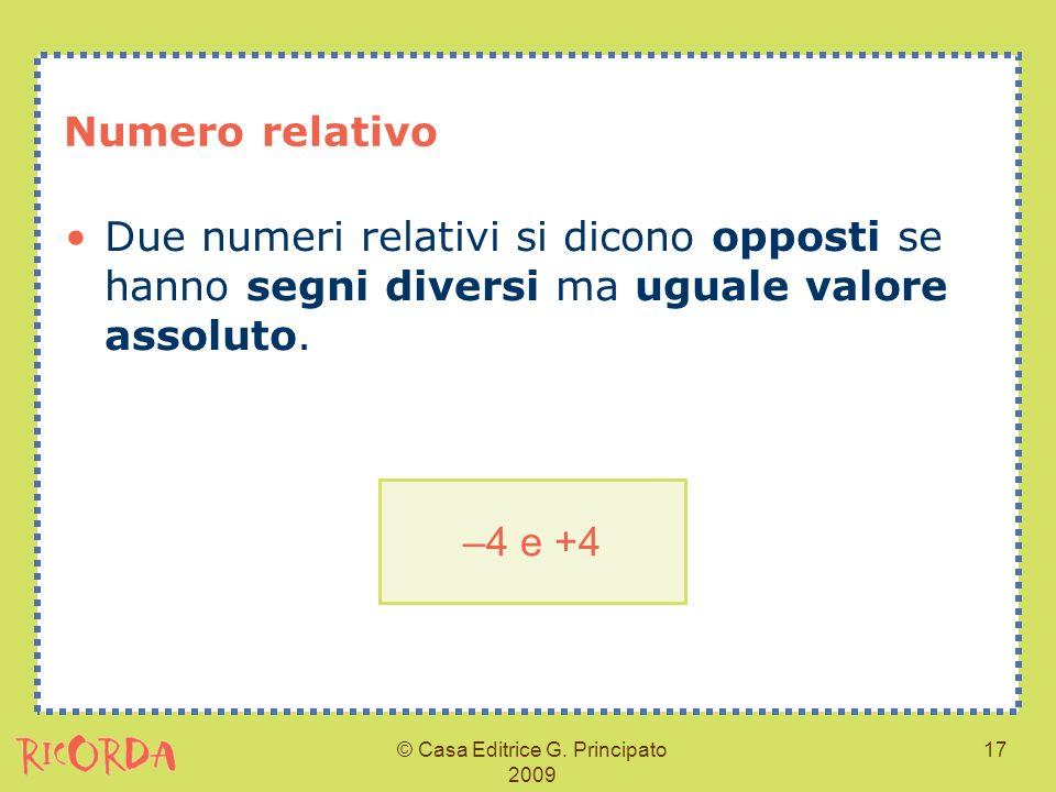 © Casa Editrice G. Principato 2009 17 Numero relativo Due numeri relativi si dicono opposti se hanno segni diversi ma uguale valore assoluto. –4 e +4