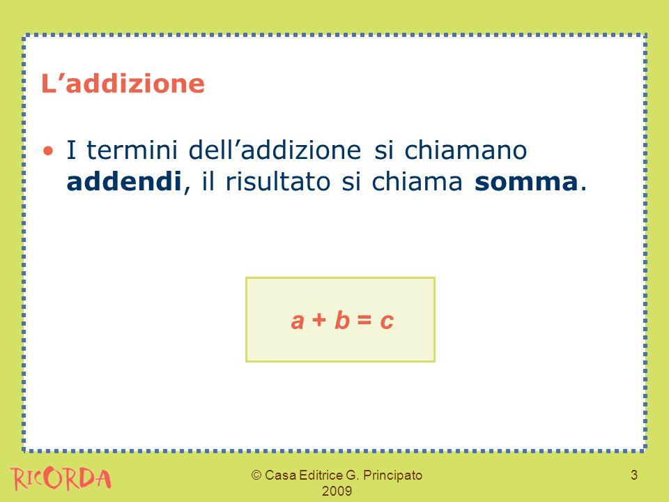 © Casa Editrice G. Principato 2009 3 Laddizione I termini delladdizione si chiamano addendi, il risultato si chiama somma. a + b = c