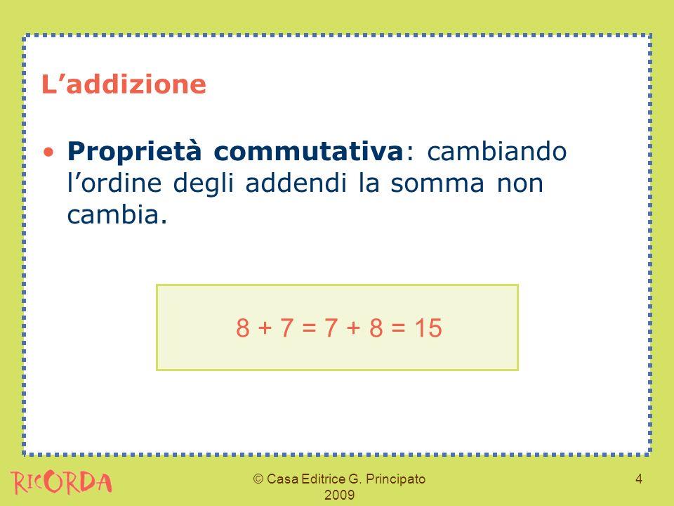 © Casa Editrice G. Principato 2009 4 Laddizione Proprietà commutativa: cambiando lordine degli addendi la somma non cambia. 8 + 7 = 7 + 8 = 15