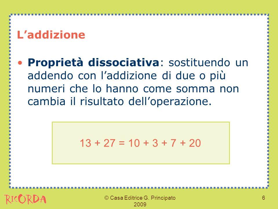 © Casa Editrice G. Principato 2009 6 Laddizione Proprietà dissociativa: sostituendo un addendo con laddizione di due o più numeri che lo hanno come so