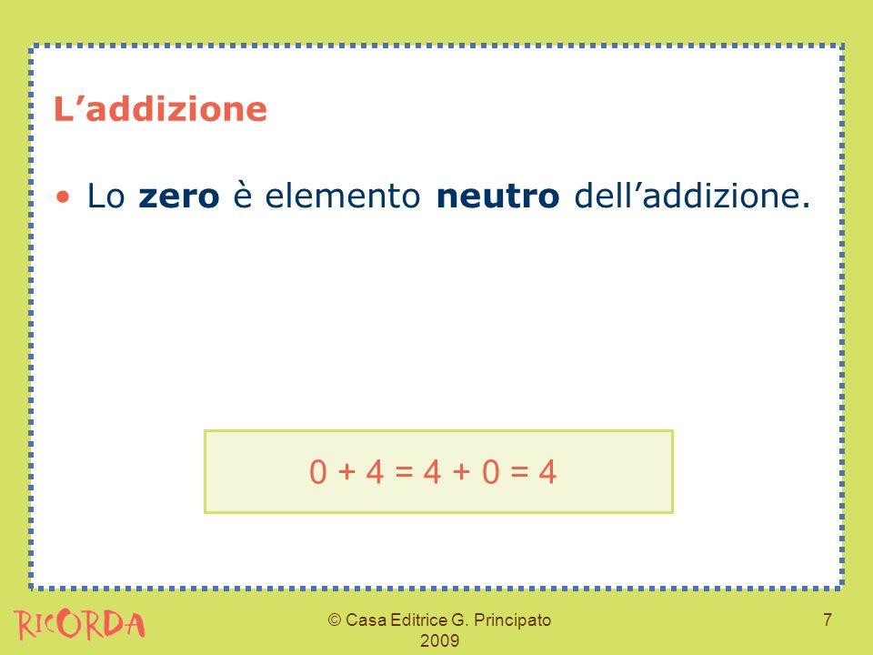 © Casa Editrice G. Principato 2009 7 Laddizione Lo zero è elemento neutro delladdizione. 0 + 4 = 4 + 0 = 4
