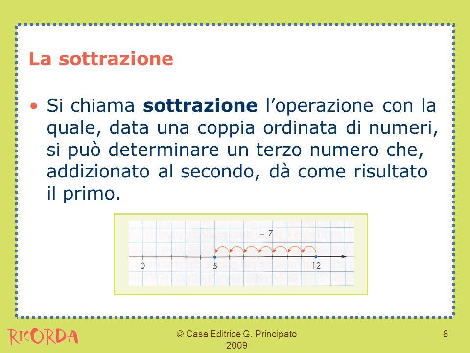 © Casa Editrice G. Principato 2009 8 La sottrazione Si chiama sottrazione loperazione con la quale, data una coppia ordinata di numeri, si può determi