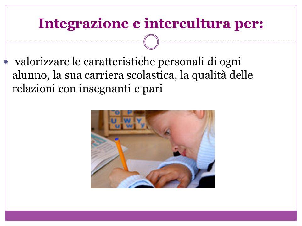 Integrazione e intercultura per: valorizzare le caratteristiche personali di ogni alunno, la sua carriera scolastica, la qualità delle relazioni con i