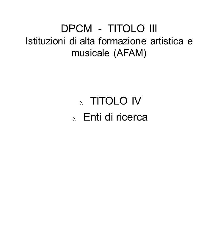 DPCM - TITOLO III Istituzioni di alta formazione artistica e musicale (AFAM) TITOLO IV Enti di ricerca