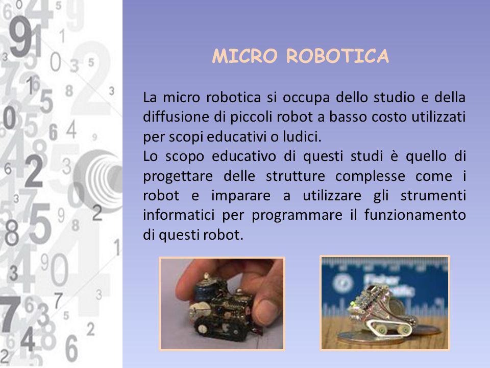 MICRO ROBOTICA La micro robotica si occupa dello studio e della diffusione di piccoli robot a basso costo utilizzati per scopi educativi o ludici. Lo