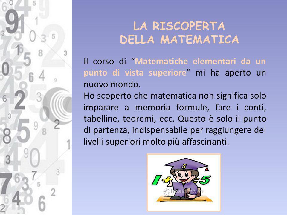 LA RISCOPERTA DELLA MATEMATICA Il corso di Matematiche elementari da un punto di vista superiore mi ha aperto un nuovo mondo. Ho scoperto che matemati