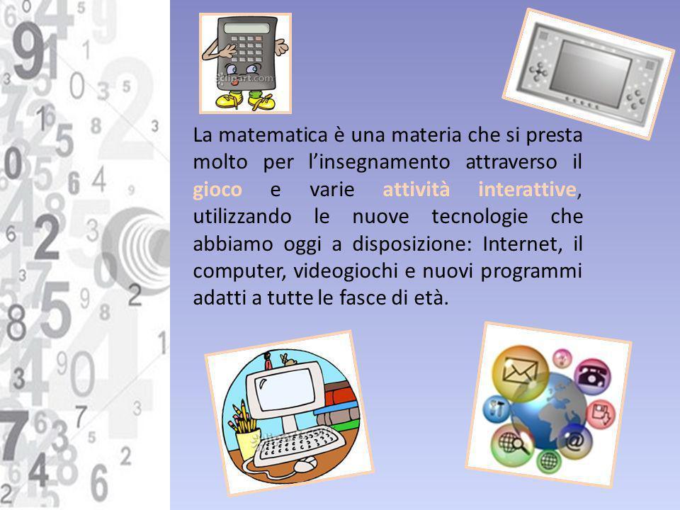 La matematica è una materia che si presta molto per linsegnamento attraverso il gioco e varie attività interattive, utilizzando le nuove tecnologie ch