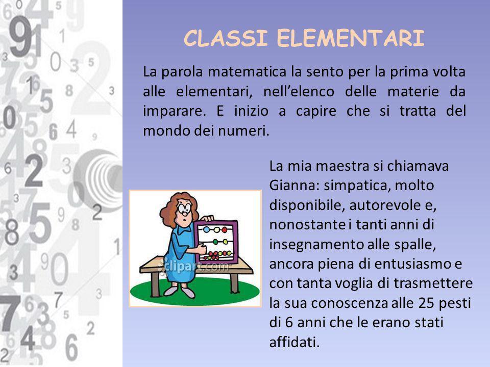 CLASSI ELEMENTARI La parola matematica la sento per la prima volta alle elementari, nellelenco delle materie da imparare. E inizio a capire che si tra