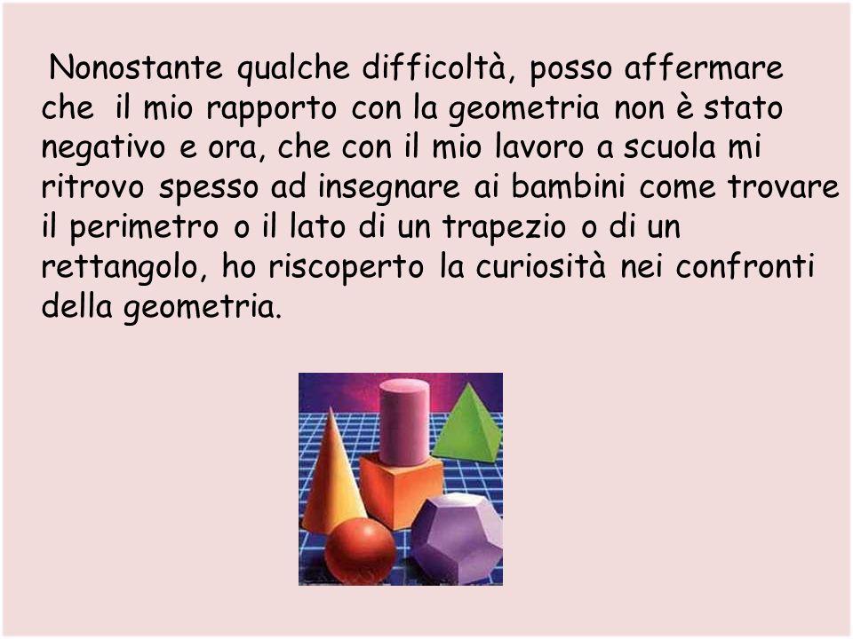 Nonostante qualche difficoltà, posso affermare che il mio rapporto con la geometria non è stato negativo e ora, che con il mio lavoro a scuola mi ritr