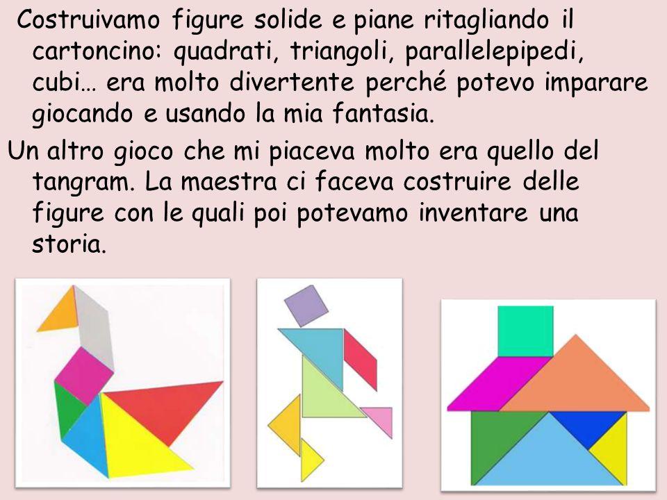 Costruivamo figure solide e piane ritagliando il cartoncino: quadrati, triangoli, parallelepipedi, cubi… era molto divertente perché potevo imparare g