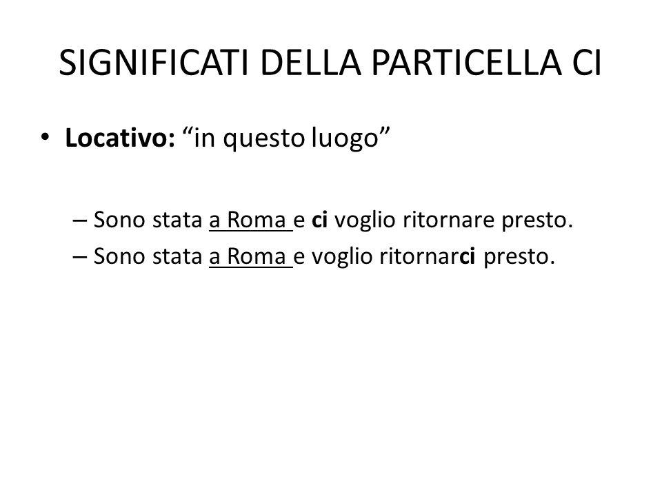 SIGNIFICATI DELLA PARTICELLA CI Locativo: in questo luogo – Sono stata a Roma e ci voglio ritornare presto. – Sono stata a Roma e voglio ritornarci pr