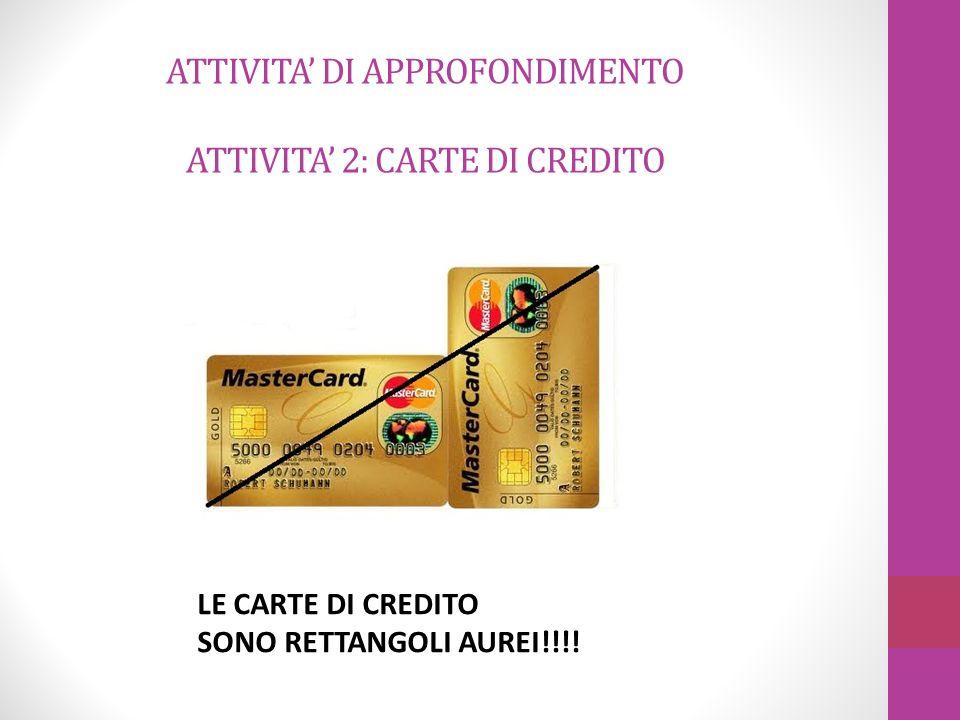 LE CARTE DI CREDITO SONO RETTANGOLI AUREI!!!! ATTIVITA DI APPROFONDIMENTO ATTIVITA 2: CARTE DI CREDITO