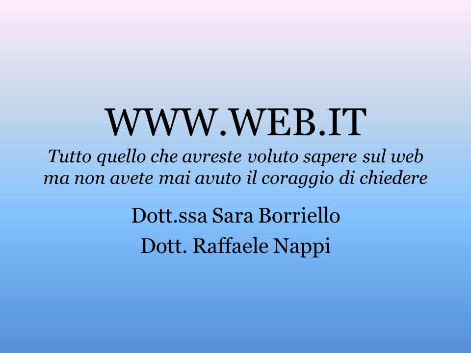 WWW.WEB.IT Tutto quello che avreste voluto sapere sul web ma non avete mai avuto il coraggio di chiedere Dott.ssa Sara Borriello Dott.
