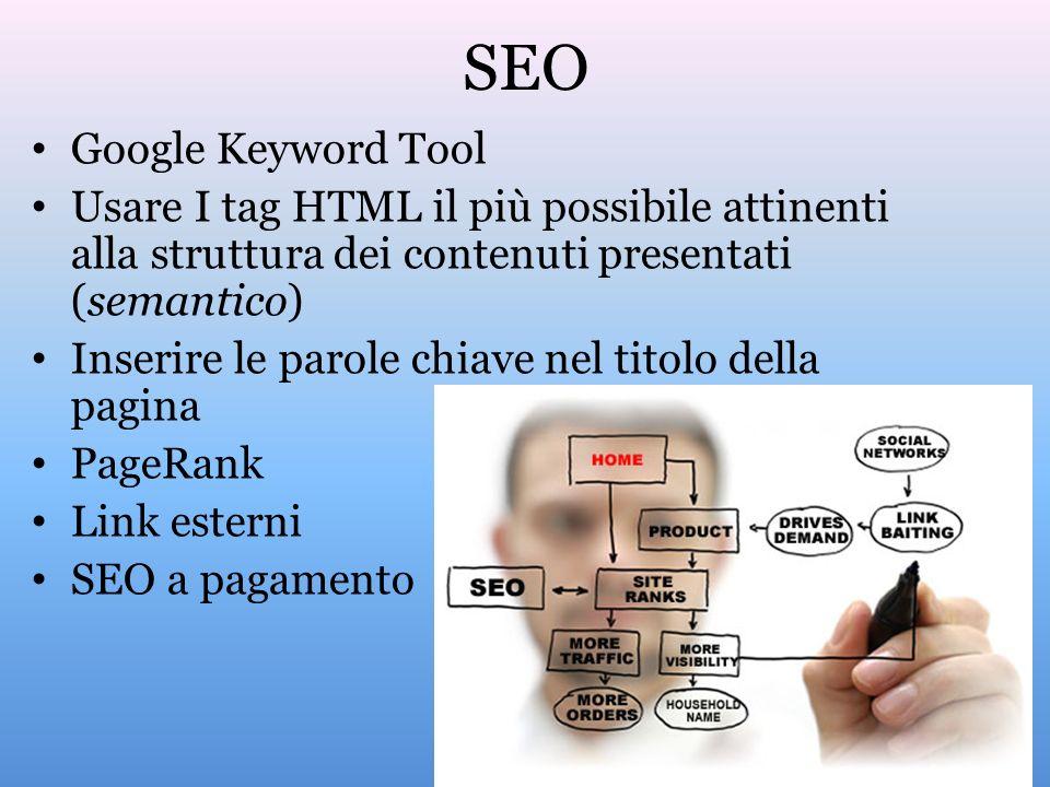 SEO Google Keyword Tool Usare I tag HTML il più possibile attinenti alla struttura dei contenuti presentati (semantico) Inserire le parole chiave nel titolo della pagina PageRank Link esterni SEO a pagamento