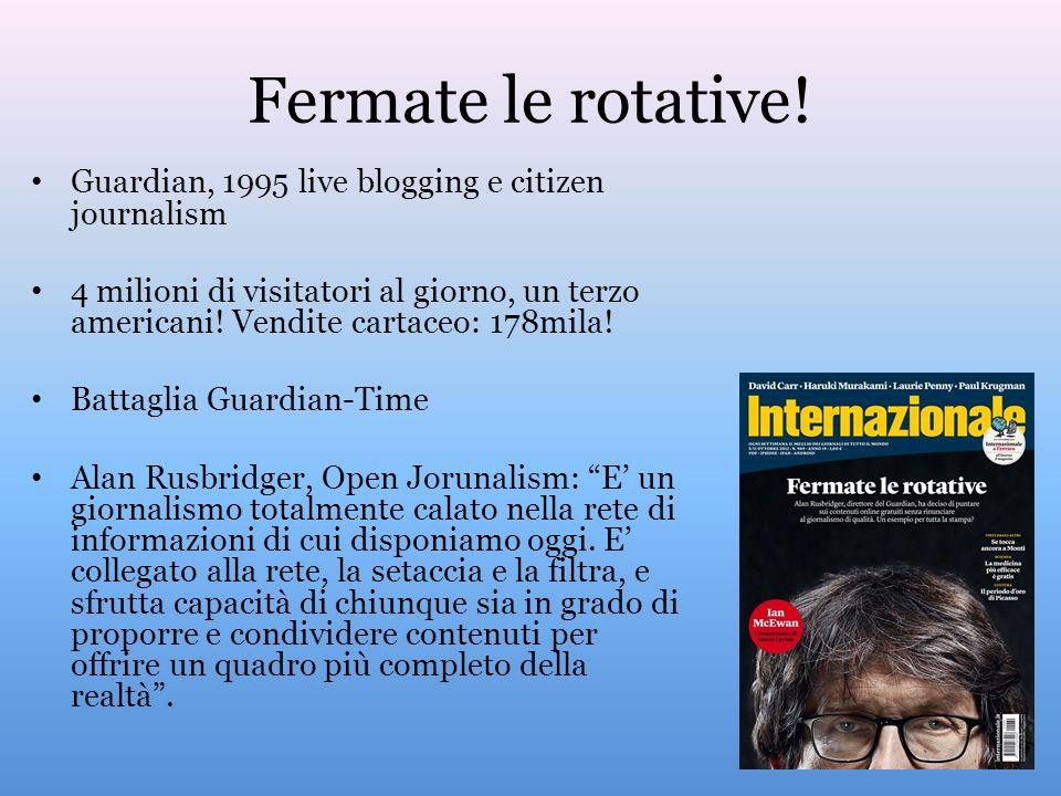 Fermate le rotative! Guardian, 1995 live blogging e citizen journalism 4 milioni di visitatori al giorno, un terzo americani! Vendite cartaceo: 178mil