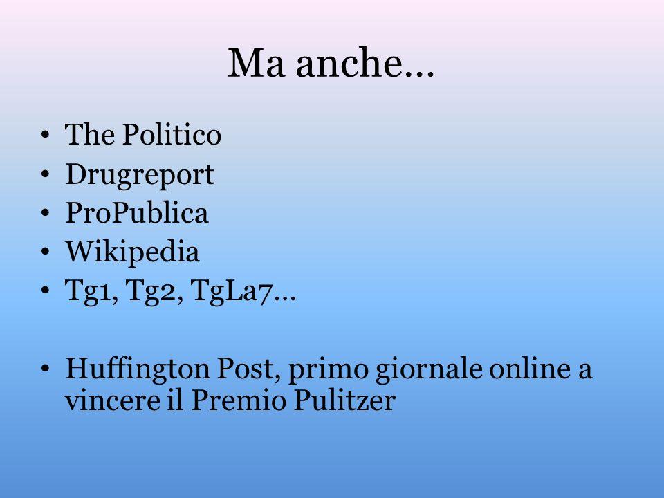 Ma anche… The Politico Drugreport ProPublica Wikipedia Tg1, Tg2, TgLa7… Huffington Post, primo giornale online a vincere il Premio Pulitzer