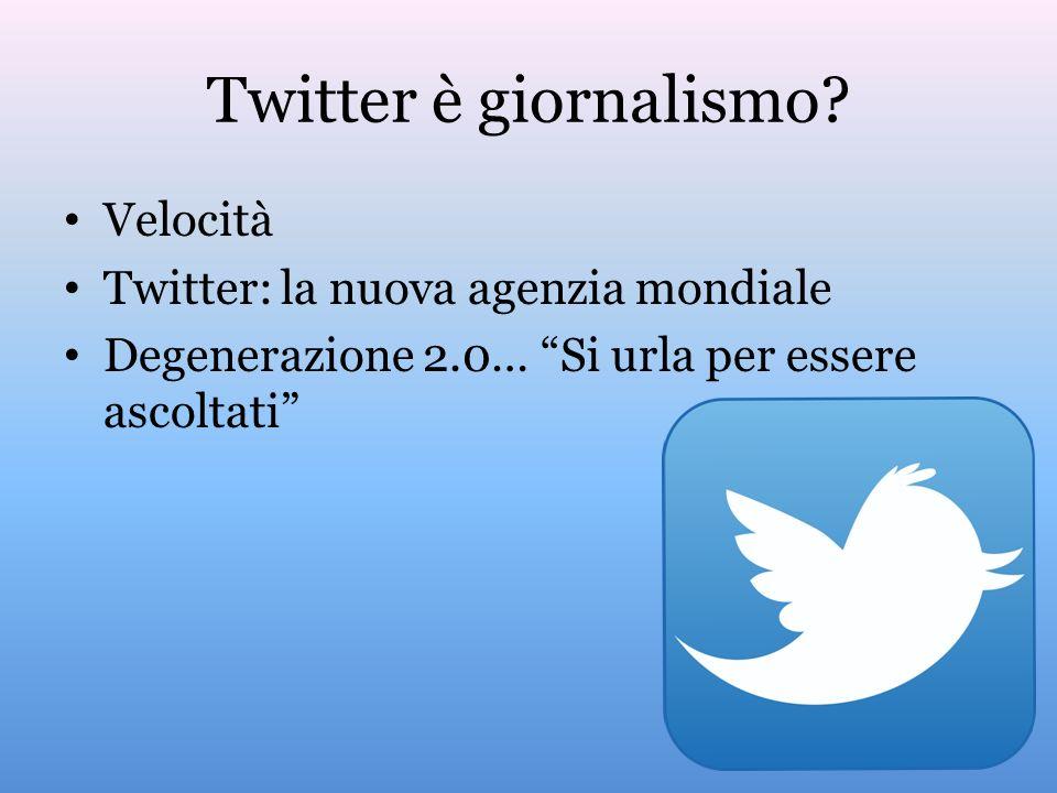 Twitter è giornalismo? Velocità Twitter: la nuova agenzia mondiale Degenerazione 2.0… Si urla per essere ascoltati