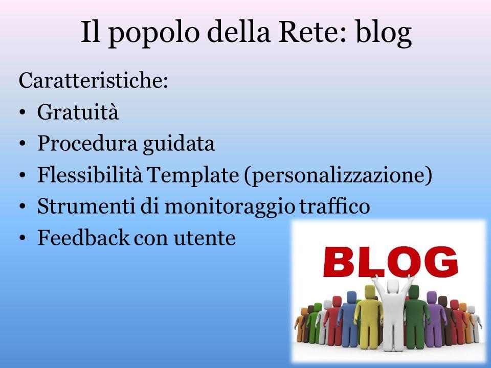 Il popolo della Rete: blog Caratteristiche: Gratuità Procedura guidata Flessibilità Template (personalizzazione) Strumenti di monitoraggio traffico Feedback con utente