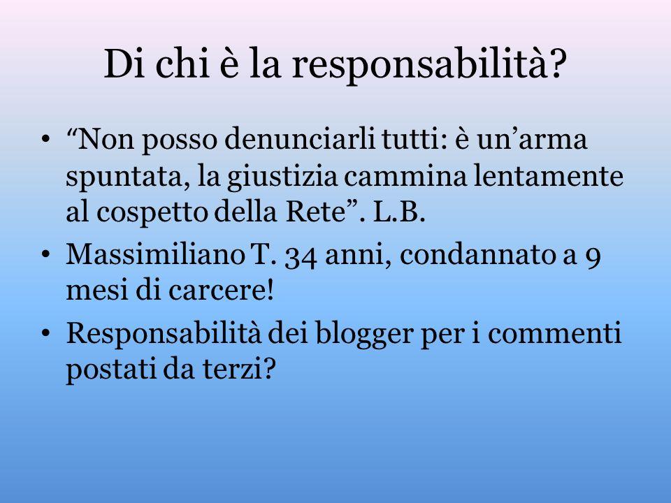 Di chi è la responsabilità? Non posso denunciarli tutti: è unarma spuntata, la giustizia cammina lentamente al cospetto della Rete. L.B. Massimiliano