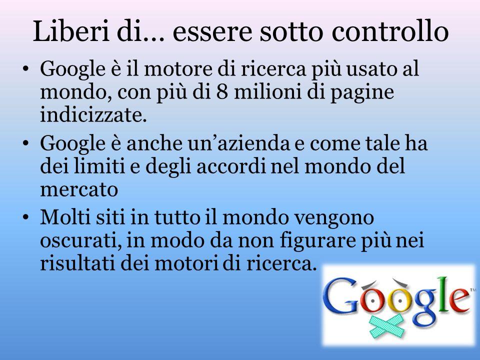 Liberi di… essere sotto controllo Google è il motore di ricerca più usato al mondo, con più di 8 milioni di pagine indicizzate. Google è anche unazien