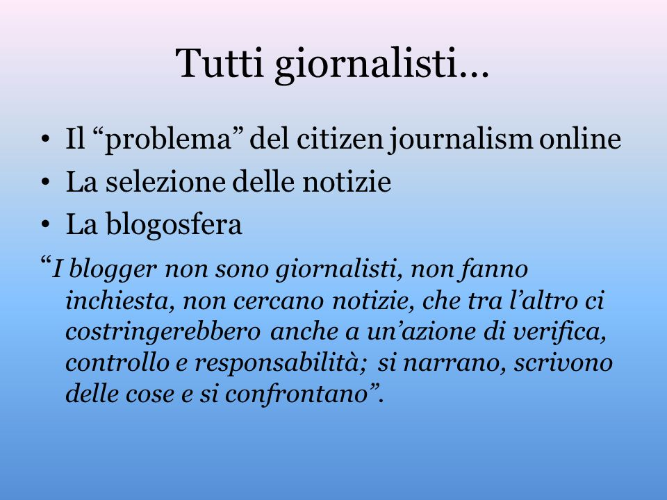 Tutti giornalisti… Il problema del citizen journalism online La selezione delle notizie La blogosfera I blogger non sono giornalisti, non fanno inchiesta, non cercano notizie, che tra laltro ci costringerebbero anche a unazione di verifica, controllo e responsabilità; si narrano, scrivono delle cose e si confrontano.