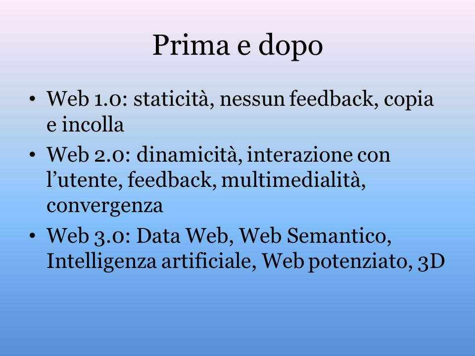 Prima e dopo Web 1.0: staticità, nessun feedback, copia e incolla Web 2.0: dinamicità, interazione con lutente, feedback, multimedialità, convergenza Web 3.0: Data Web, Web Semantico, Intelligenza artificiale, Web potenziato, 3D