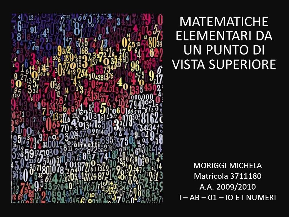 MATEMATICHE ELEMENTARI DA UN PUNTO DI VISTA SUPERIORE MORIGGI MICHELA Matricola 3711180 A.A. 2009/2010 I – AB – 01 – IO E I NUMERI