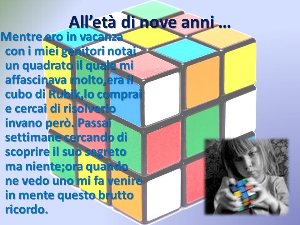 Alletà di nove anni … Mentre ero in vacanza con i miei genitori notai un quadrato il quale mi affascinava molto,era il cubo di Rubik,lo comprai e cerc
