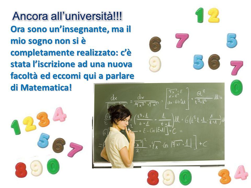 Ora sono uninsegnante, ma il mio sogno non si è completamente realizzato: cè stata liscrizione ad una nuova facoltà ed eccomi qui a parlare di Matemat