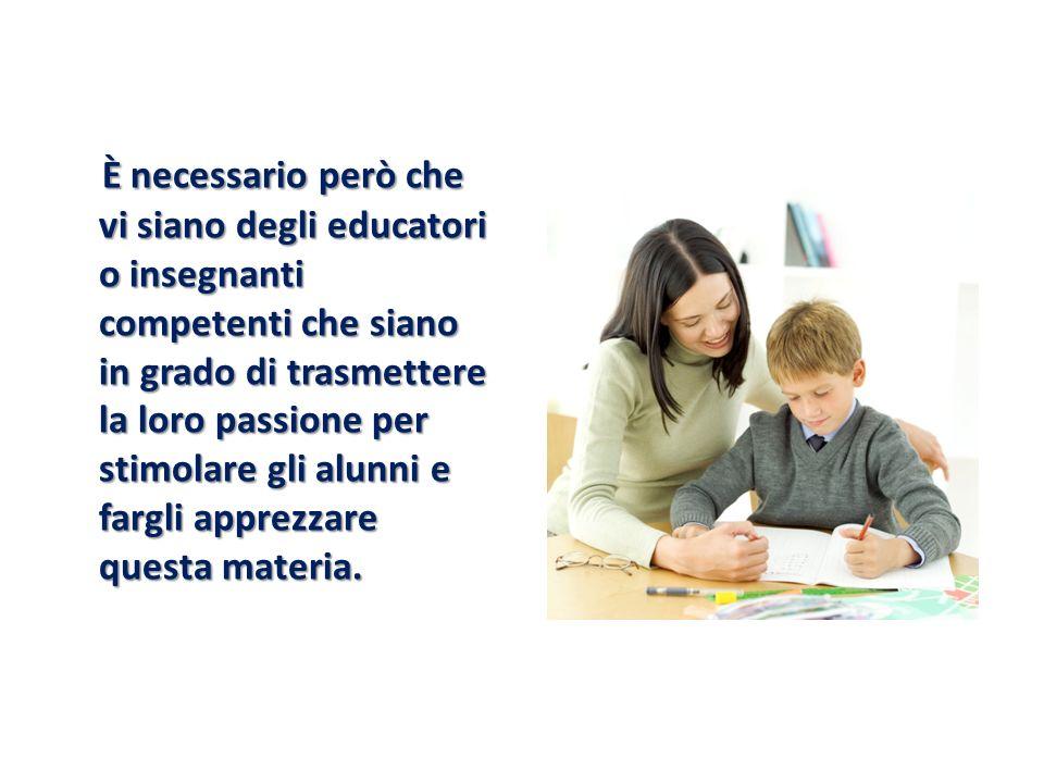 È necessario però che vi siano degli educatori o insegnanti competenti che siano in grado di trasmettere la loro passione per stimolare gli alunni e f