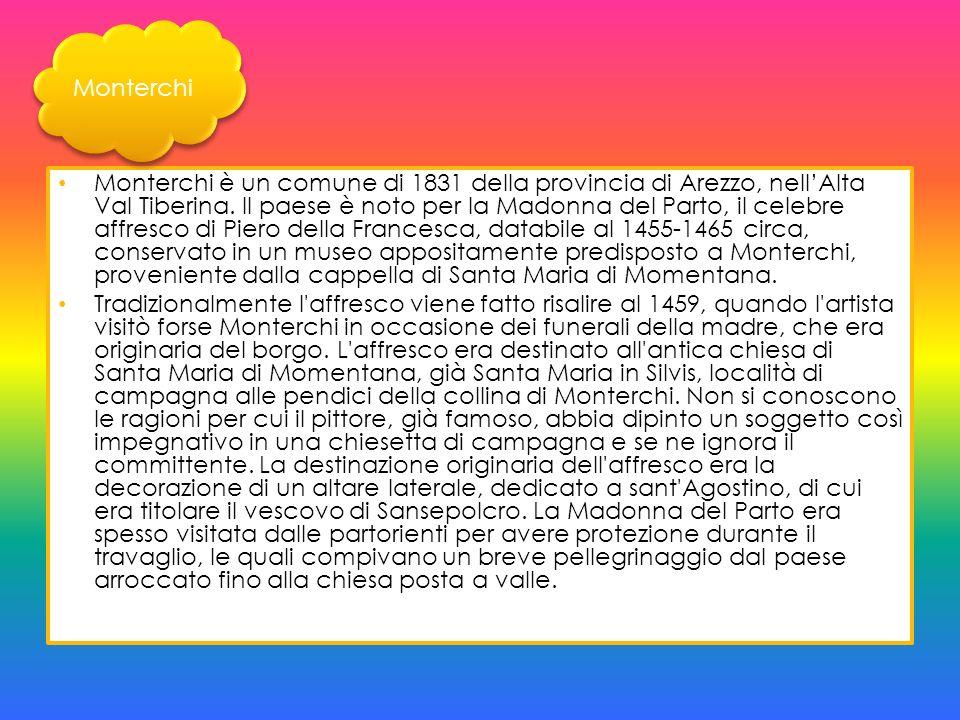 Monterchi è un comune di 1831 della provincia di Arezzo, nellAlta Val Tiberina. Il paese è noto per la Madonna del Parto, il celebre affresco di Piero