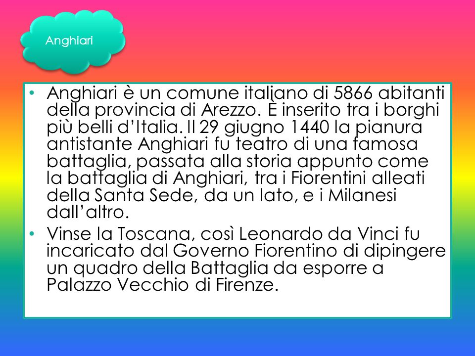 Anghiari è un comune italiano di 5866 abitanti della provincia di Arezzo. È inserito tra i borghi più belli dItalia. Il 29 giugno 1440 la pianura anti