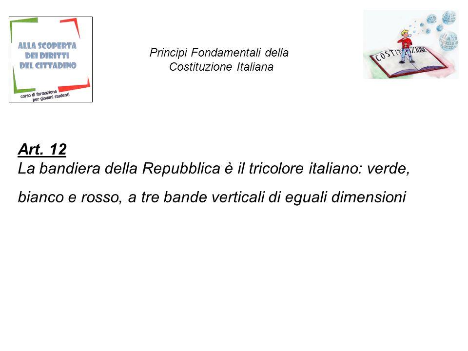 Art. 12 La bandiera della Repubblica è il tricolore italiano: verde, bianco e rosso, a tre bande verticali di eguali dimensioni Principi Fondamentali