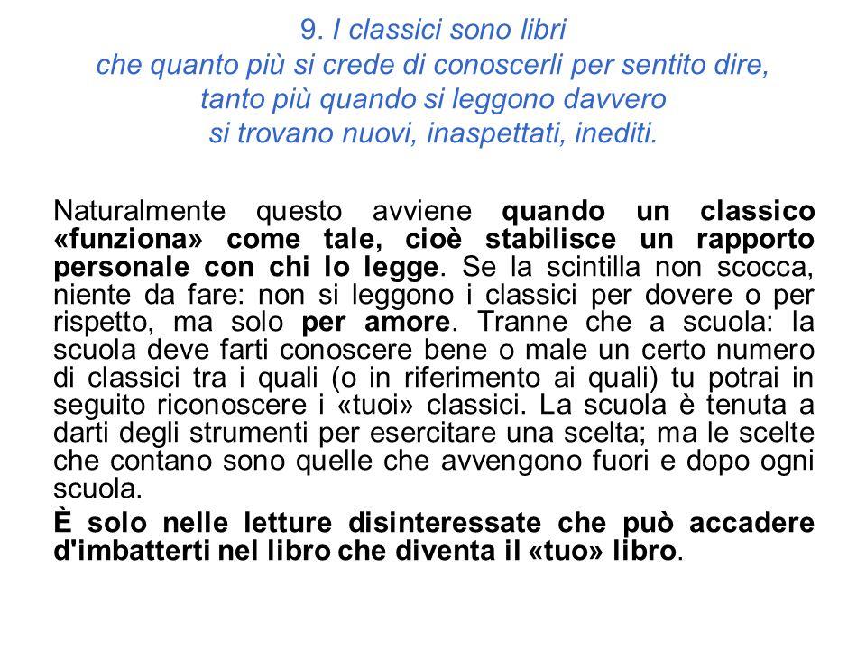 9. I classici sono libri che quanto più si crede di conoscerli per sentito dire, tanto più quando si leggono davvero si trovano nuovi, inaspettati, in