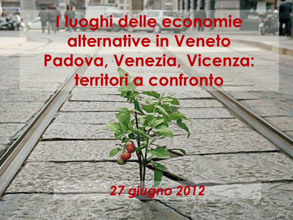 I luoghi delle economie alternative in Veneto Padova, Venezia, Vicenza: territori a confronto 27 giugno 2012