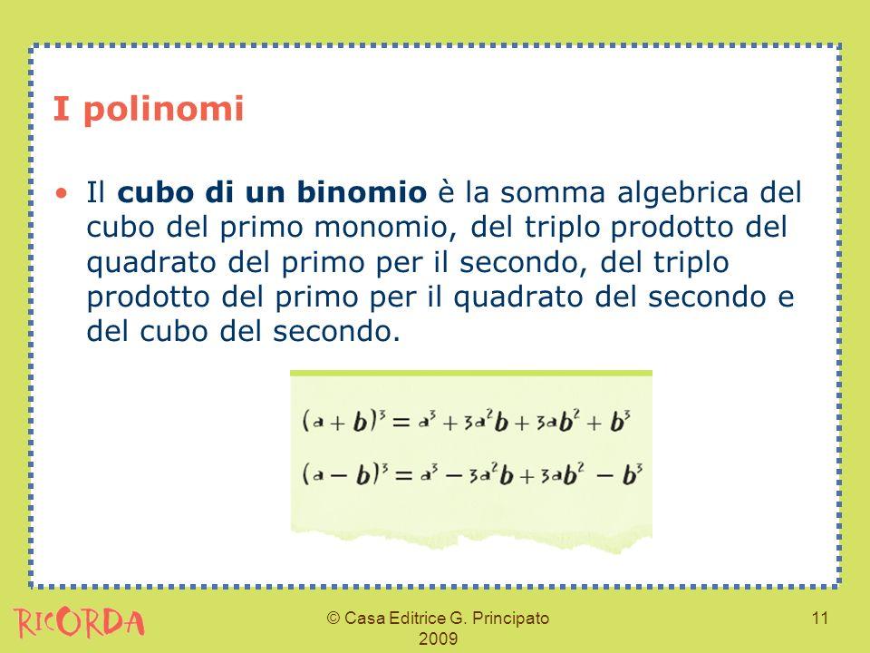 © Casa Editrice G. Principato 2009 11 I polinomi Il cubo di un binomio è la somma algebrica del cubo del primo monomio, del triplo prodotto del quadra