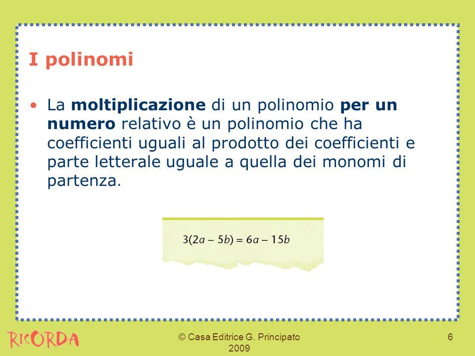© Casa Editrice G. Principato 2009 6 I polinomi La moltiplicazione di un polinomio per un numero relativo è un polinomio che ha coefficienti uguali al