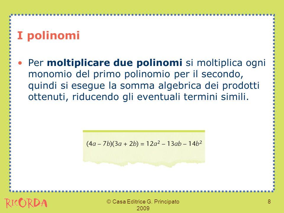 © Casa Editrice G. Principato 2009 8 I polinomi Per moltiplicare due polinomi si moltiplica ogni monomio del primo polinomio per il secondo, quindi si