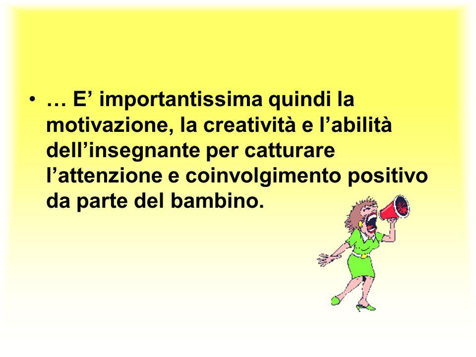 … E importantissima quindi la motivazione, la creatività e labilità dellinsegnante per catturare lattenzione e coinvolgimento positivo da parte del ba